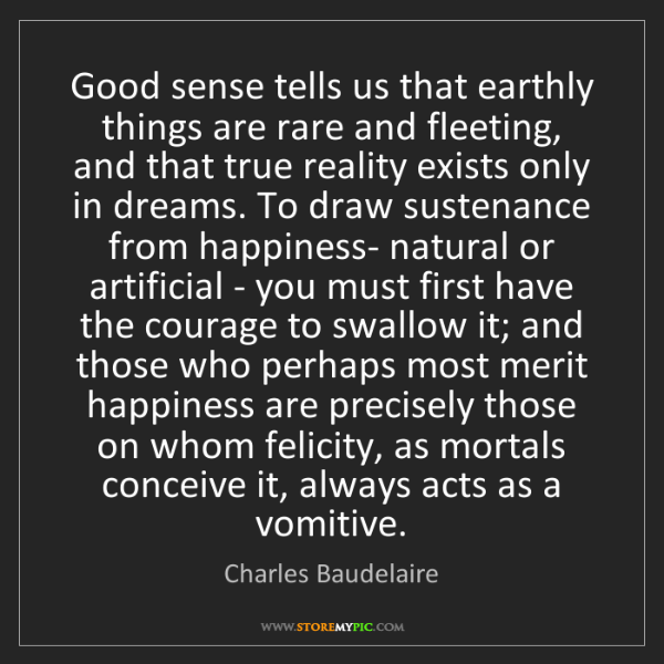 Charles Baudelaire: Good sense tells us that earthly things are rare and...