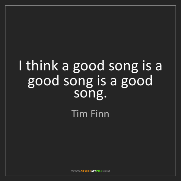 Tim Finn: I think a good song is a good song is a good song.