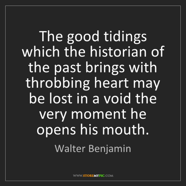 Walter Benjamin: The good tidings which the historian of the past brings...