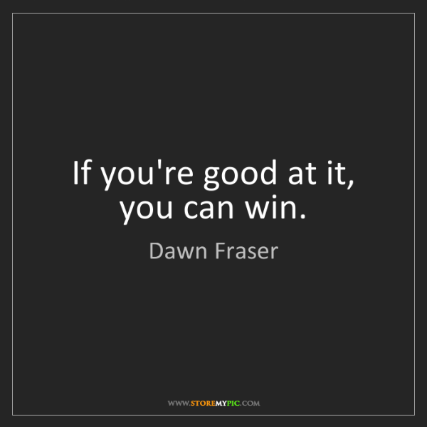 Dawn Fraser: If you're good at it, you can win.