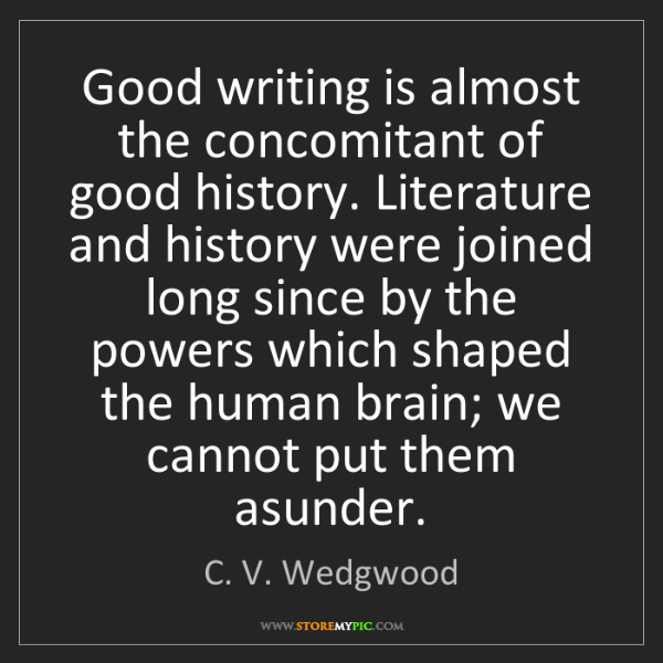 C. V. Wedgwood: Good writing is almost the concomitant of good history....