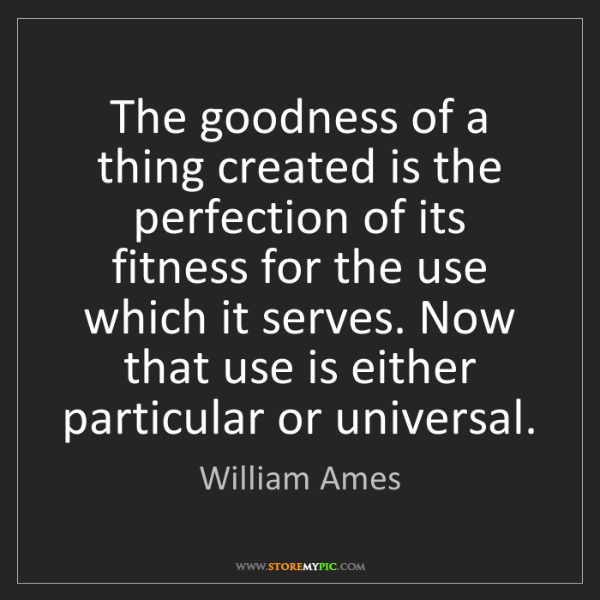 William Ames: The goodness of a thing created is the perfection of...