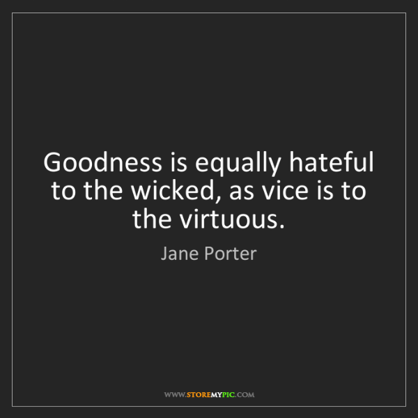 Jane Porter: Goodness is equally hateful to the wicked, as vice is...
