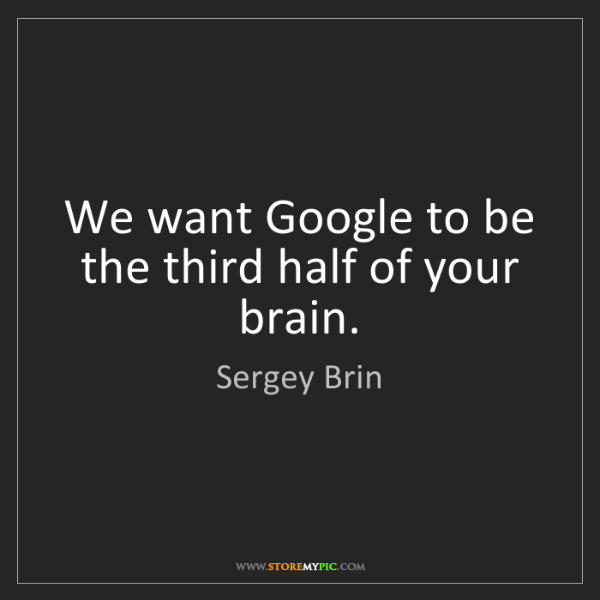 Sergey Brin: We want Google to be the third half of your brain.