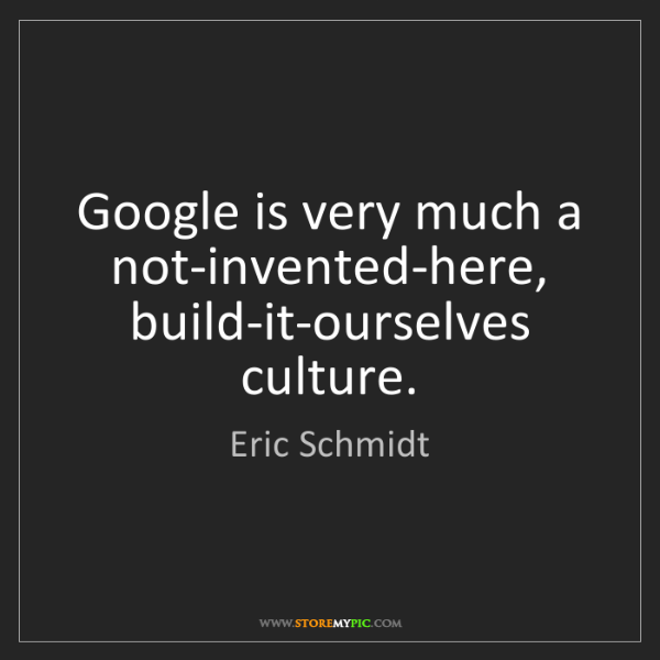 Eric Schmidt: Google is very much a not-invented-here, build-it-ourselves...