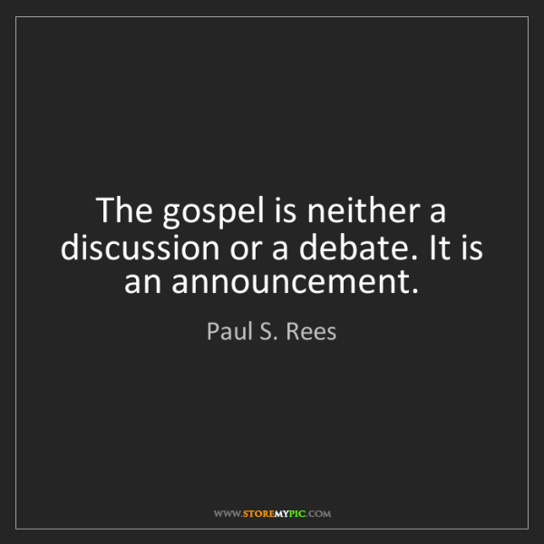 Paul S. Rees: The gospel is neither a discussion or a debate. It is...
