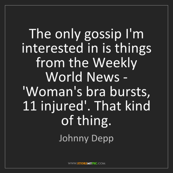 Johnny Depp: The only gossip I'm interested in is things from the...