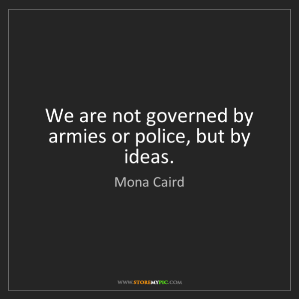 Mona Caird: We are not governed by armies or police, but by ideas.