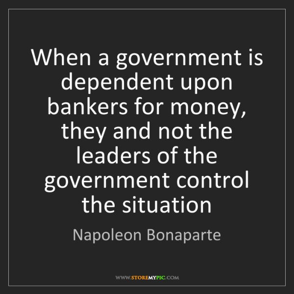 Napoleon Bonaparte: When a government is dependent upon bankers for money,...