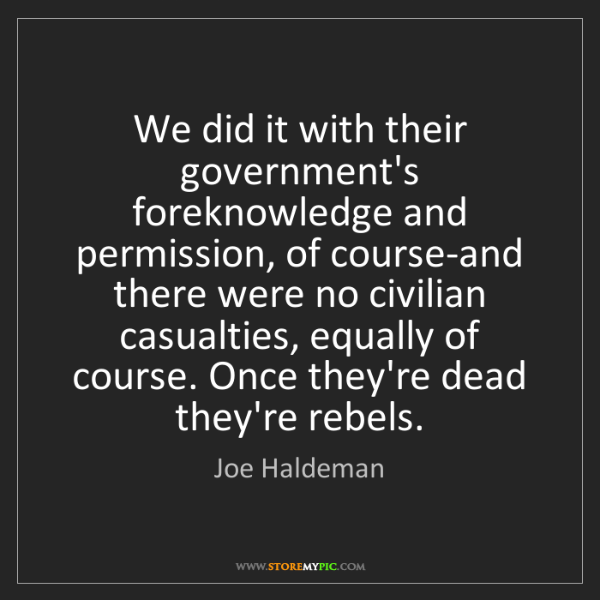 Joe Haldeman: We did it with their government's foreknowledge and permission,...