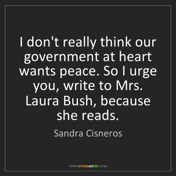 Sandra Cisneros: I don't really think our government at heart wants peace....