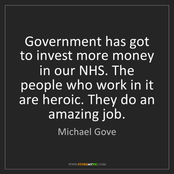 Michael Gove: Government has got to invest more money in our NHS. The...