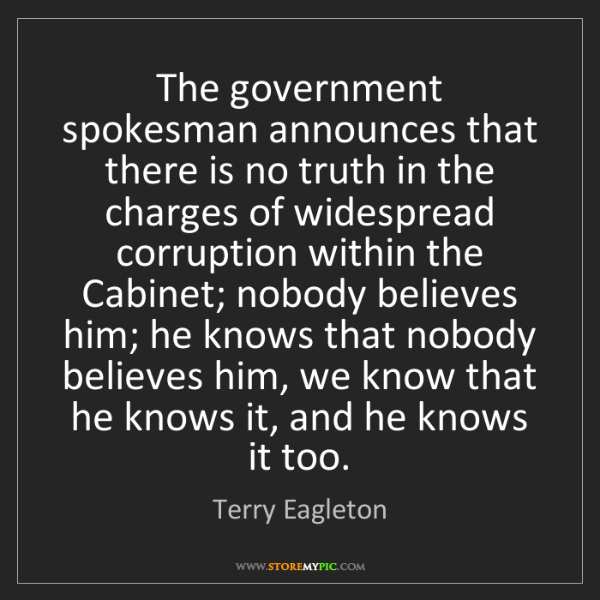 Terry Eagleton: The government spokesman announces that there is no truth...