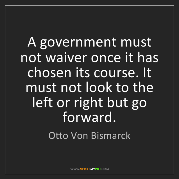 Otto Von Bismarck: A government must not waiver once it has chosen its course....