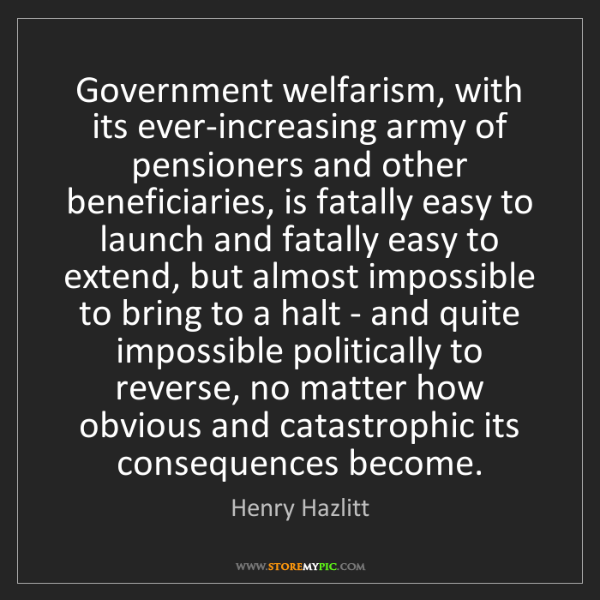 Henry Hazlitt: Government welfarism, with its ever-increasing army of...