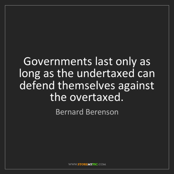 Bernard Berenson: Governments last only as long as the undertaxed can defend...