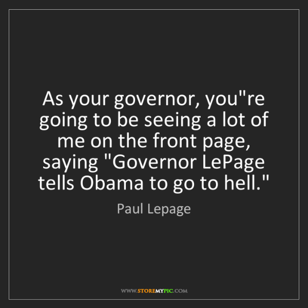 Paul Lepage: As your governor, you're going to be seeing a lot of...