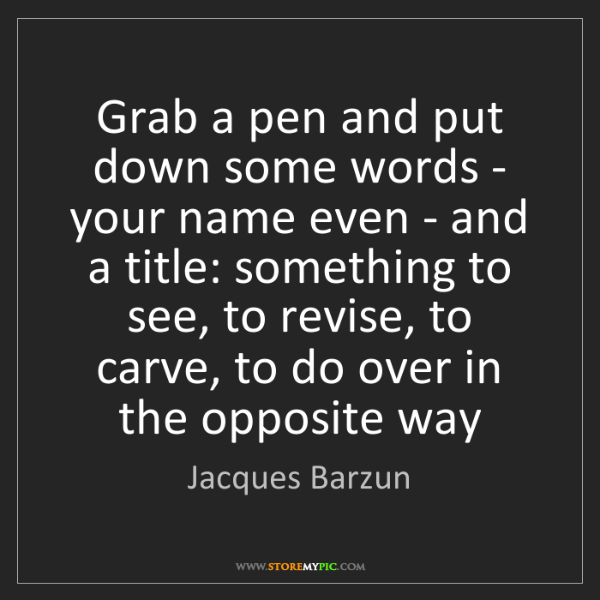 Jacques Barzun: Grab a pen and put down some words - your name even -...