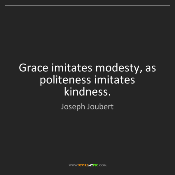 Joseph Joubert: Grace imitates modesty, as politeness imitates kindness.