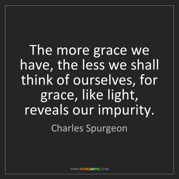 Charles Spurgeon: The more grace we have, the less we shall think of ourselves,...