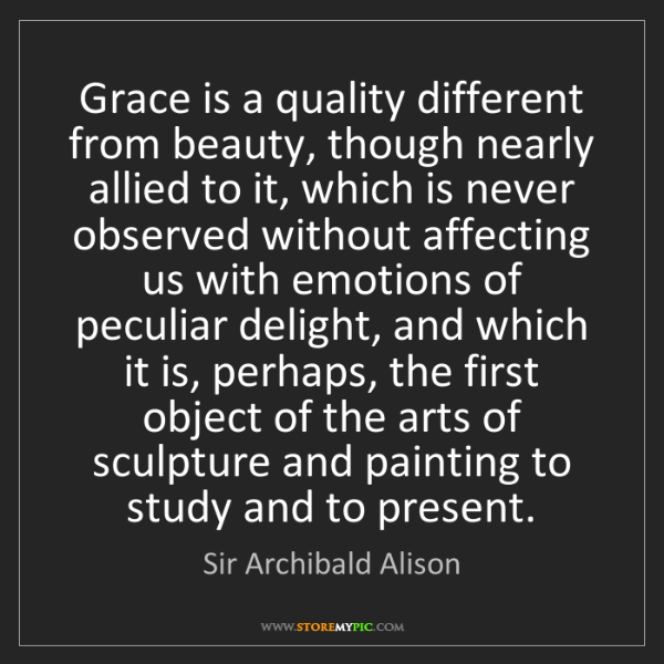 Sir Archibald Alison: Grace is a quality different from beauty, though nearly...