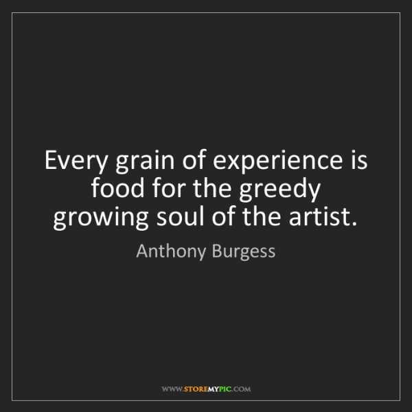 Anthony Burgess: Every grain of experience is food for the greedy growing...