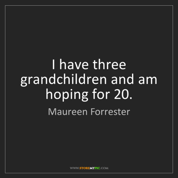 Maureen Forrester: I have three grandchildren and am hoping for 20.