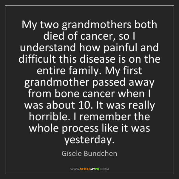Gisele Bundchen: My two grandmothers both died of cancer, so I understand...