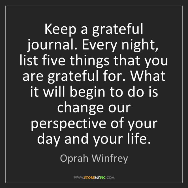 Oprah Winfrey: Keep a grateful journal. Every night, list five things...