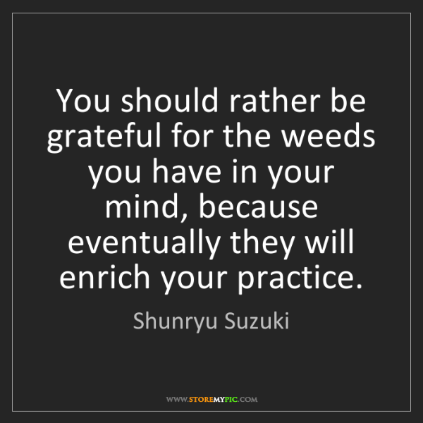 Shunryu Suzuki: You should rather be grateful for the weeds you have...