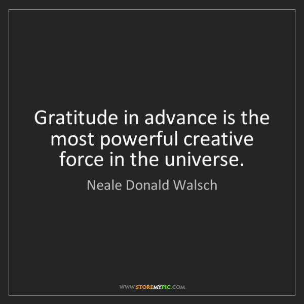 Neale Donald Walsch: Gratitude in advance is the most powerful creative force...
