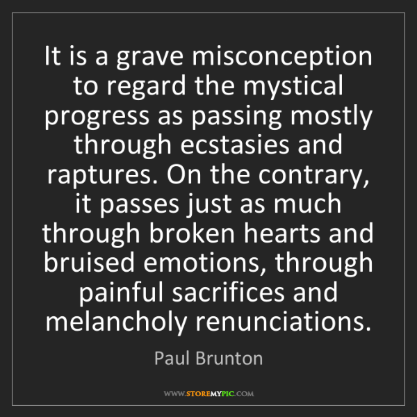 Paul Brunton: It is a grave misconception to regard the mystical progress...