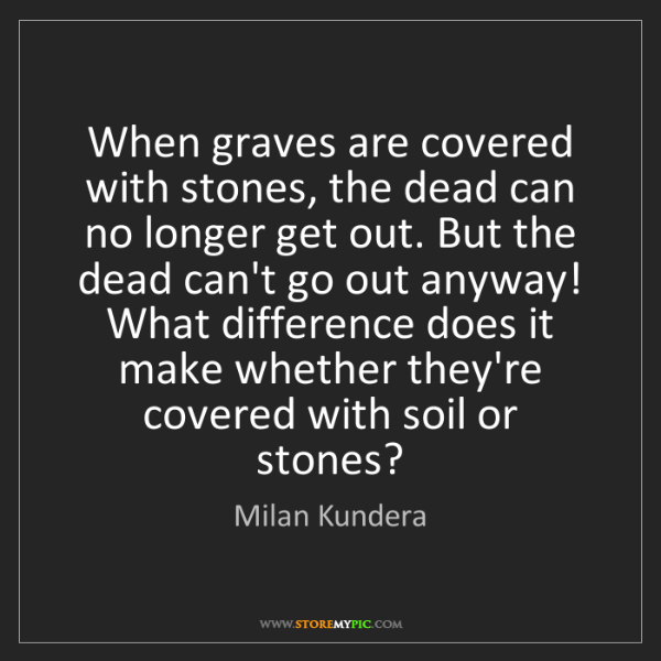 Milan Kundera: When graves are covered with stones, the dead can no...