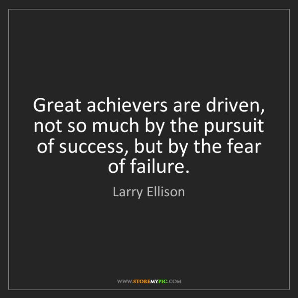 Larry Ellison: Great achievers are driven, not so much by the pursuit...