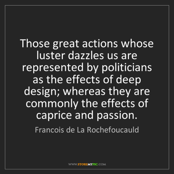 Francois de La Rochefoucauld: Those great actions whose luster dazzles us are represented...