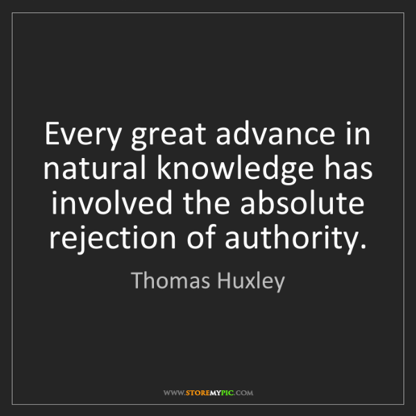 Thomas Huxley: Every great advance in natural knowledge has involved...