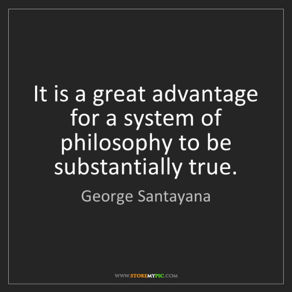 George Santayana: It is a great advantage for a system of philosophy to...