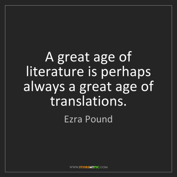 Ezra Pound: A great age of literature is perhaps always a great age...