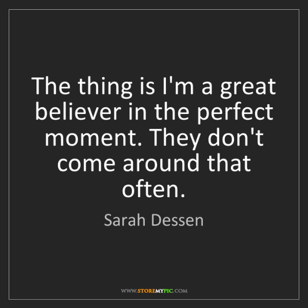 Sarah Dessen: The thing is I'm a great believer in the perfect moment....