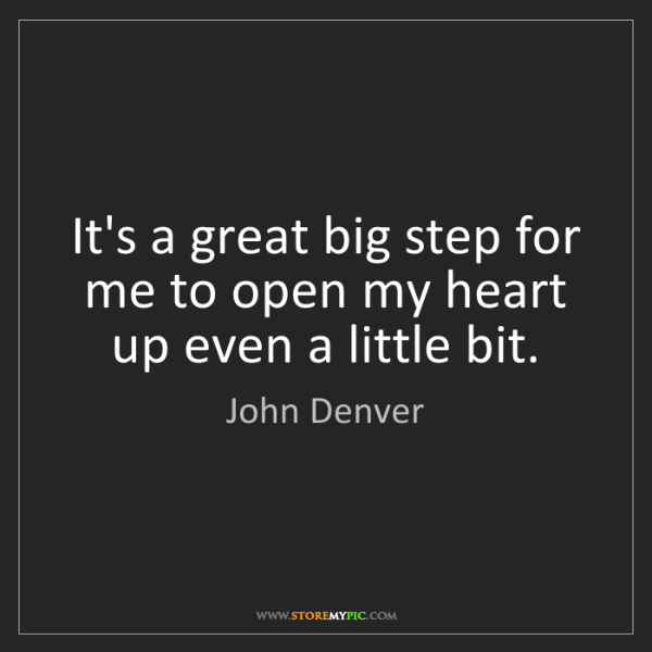 John Denver: It's a great big step for me to open my heart up even...