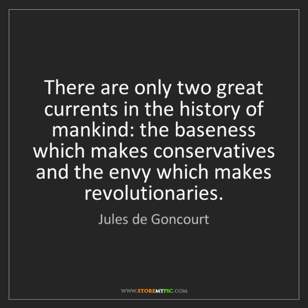 Jules de Goncourt: There are only two great currents in the history of mankind:...