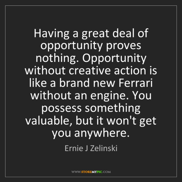 Ernie J Zelinski: Having a great deal of opportunity proves nothing. Opportunity...