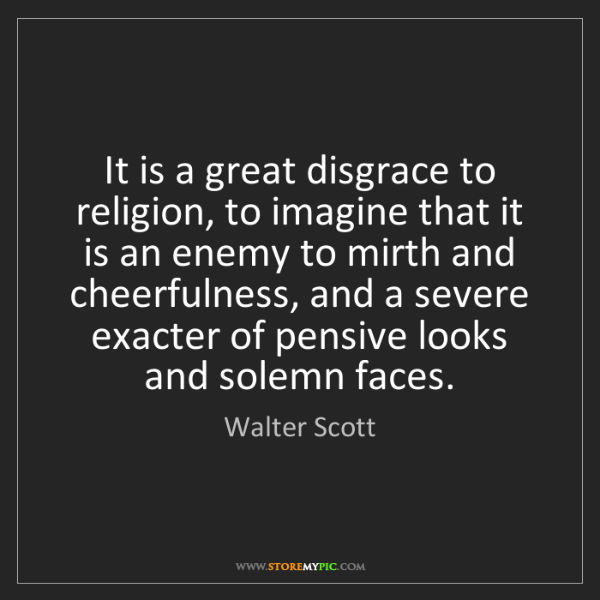 Walter Scott: It is a great disgrace to religion, to imagine that it...