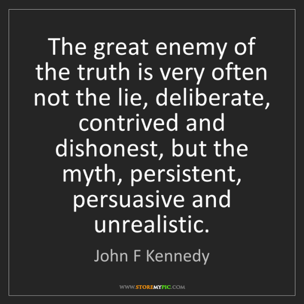 John F Kennedy: The great enemy of the truth is very often not the lie,...