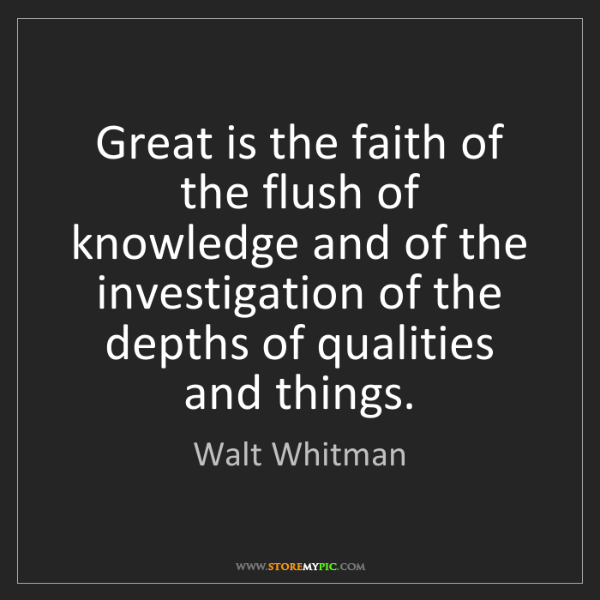 Walt Whitman: Great is the faith of the flush of knowledge and of the...