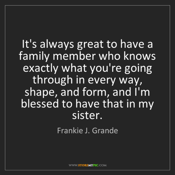 Frankie J. Grande: It's always great to have a family member who knows exactly...