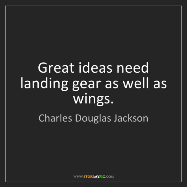 Charles Douglas Jackson: Great ideas need landing gear as well as wings.