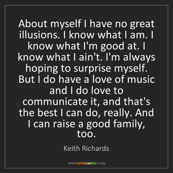 Keith Richards: About myself I have no great illusions. I know what I...
