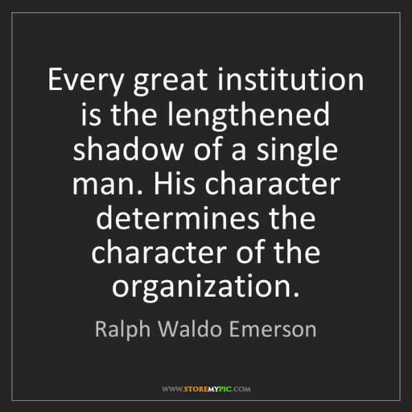Ralph Waldo Emerson: Every great institution is the lengthened shadow of a...