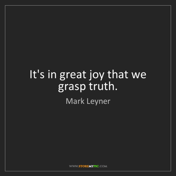 Mark Leyner: It's in great joy that we grasp truth.